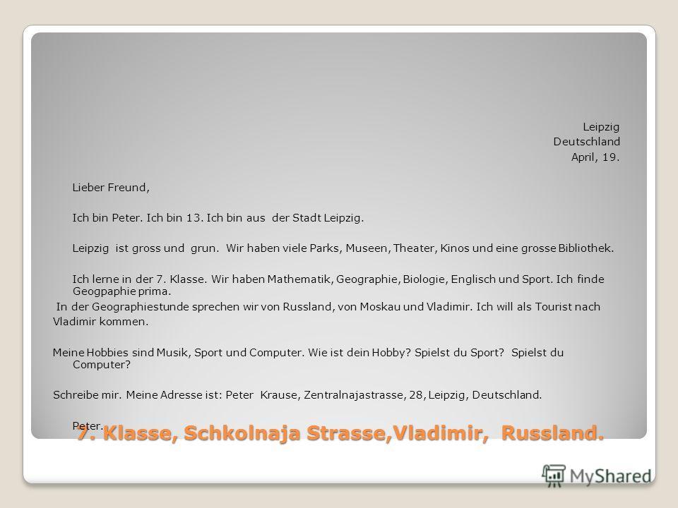 7. Klasse, Schkolnaja Strasse,Vladimir, Russland. Leipzig Deutschland April, 19. Lieber Freund, Ich bin Peter. Ich bin 13. Ich bin aus der Stadt Leipzig. Leipzig ist gross und grun. Wir haben viele Parks, Museen, Theater, Kinos und eine grosse Biblio