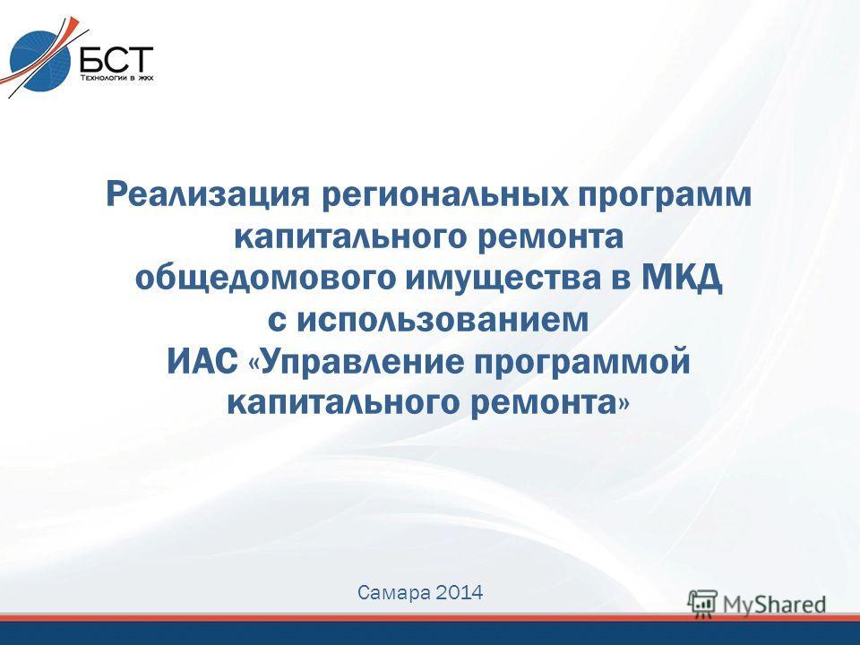 Реализация региональных программ капитального ремонта общедомового имущества в МКД с использованием ИАС «Управление программой капитального ремонта» Самара 2014
