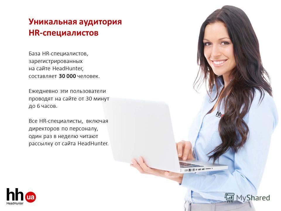 База HR-специалистов, зарегистрированных на сайте HeadHunter, составляет 30 000 человек. Ежедневно эти пользователи проводят на сайте от 30 минут до 6 часов. Все HR-специалисты, включая директоров по персоналу, один раз в неделю читают рассылку от са