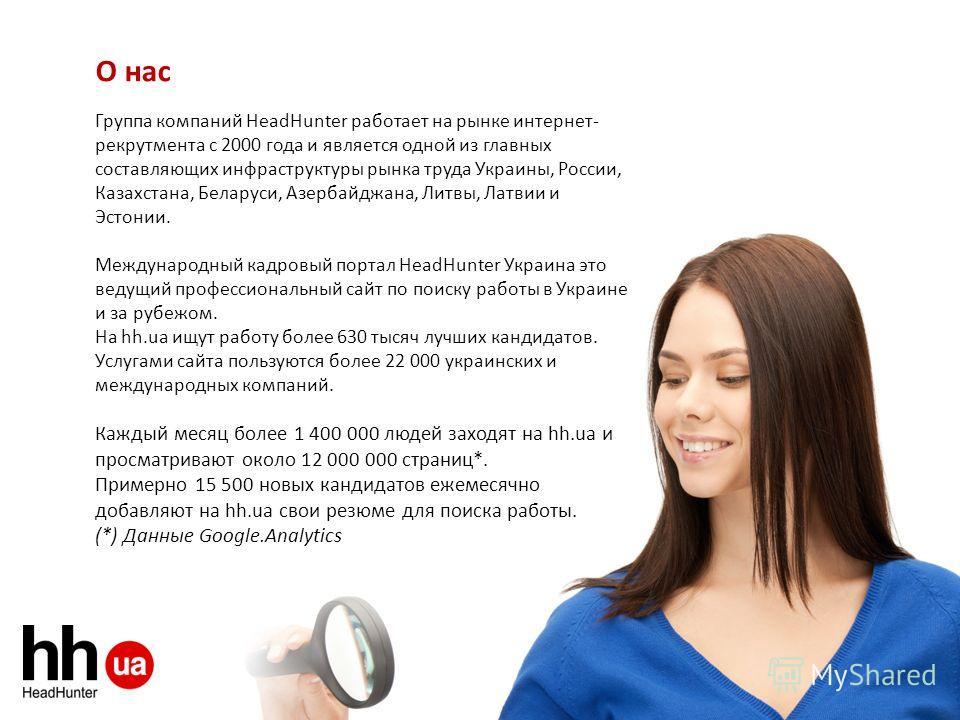 О нас Группа компаний HeadHunter работает на рынке интернет- рекрутмента с 2000 года и является одной из главных составляющих инфраструктуры рынка труда Украины, России, Казахстана, Беларуси, Азербайджана, Литвы, Латвии и Эстонии. Международный кадро