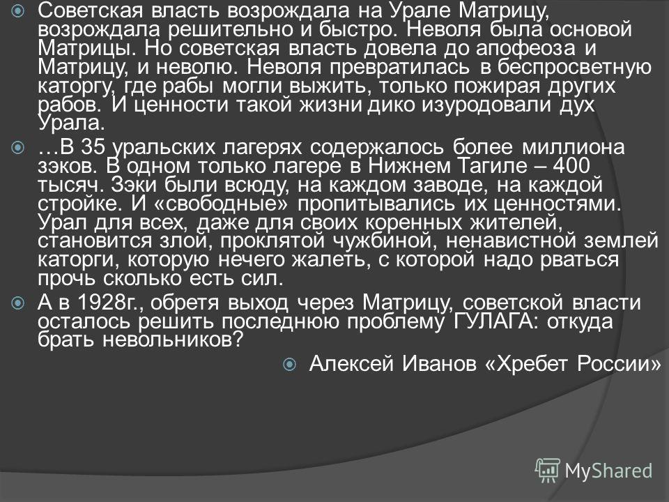 Советская власть возрождала на Урале Матрицу, возрождала решительно и быстро. Неволя была основой Матрицы. Но советская власть довела до апофеоза и Матрицу, и неволю. Неволя превратилась в беспросветную каторгу, где рабы могли выжить, только пожирая