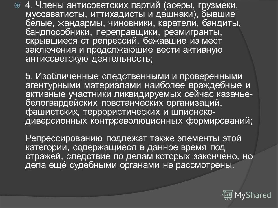 4. Члены антисоветских партий (эсеры, грузмеки, мусаватисты, иттихадисты и дашнаки), бывшие белые, жандармы, чиновники, каратели, бандиты, бандпособники, переправщики, реэмигранты, скрывшиеся от репрессий, бежавшие из мест заключения и продолжающие в