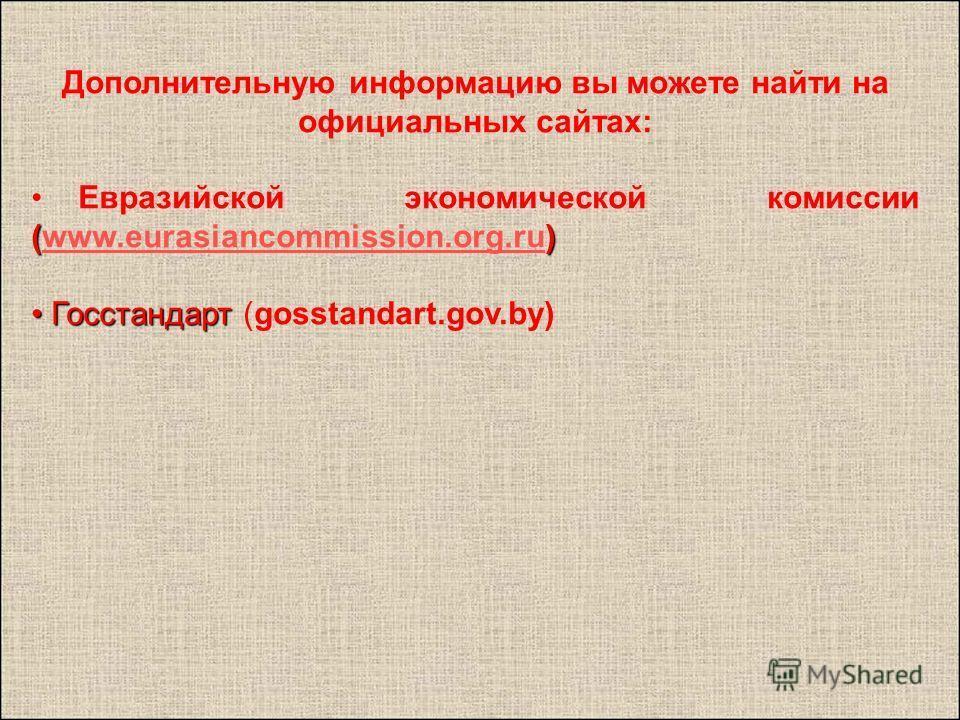 Дополнительную информацию вы можете найти на официальных сайтах: () Евразийской экономической комиссии (www.eurasiancommission.org.ru)www.eurasiancommission.org.ru Госстандарт Госстандарт (gosstandart.gov.by)