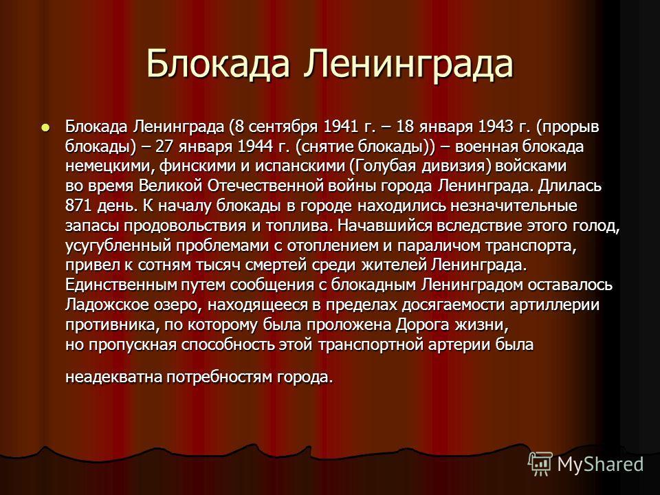 Блокада Ленинграда Блокада Ленинграда (8 сентября 1941 г. – 18 января 1943 г. (прорыв блокады) – 27 января 1944 г. (снятие блокады)) – военная блокада немецкими, финскими и испанскими (Голубая дивизия) войсками во время Великой Отечественной войны го