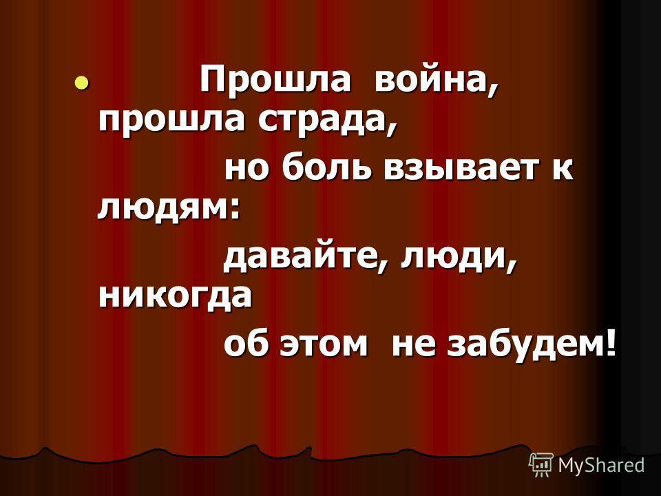 Прошла война, прошла страда, Прошла война, прошла страда, но боль взывает к людям: но боль взывает к людям: давайте, люди, никогда давайте, люди, никогда об этом не забудем! об этом не забудем!