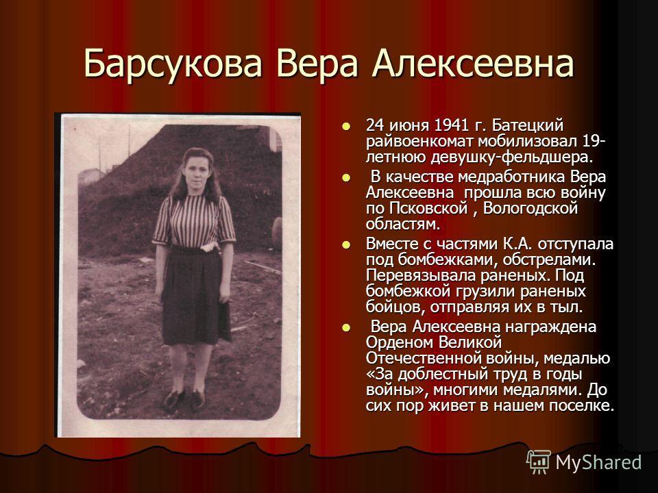 Барсукова Вера Алексеевна 24 июня 1941 г. Батецкий райвоенкомат мобилизовал 19- летнюю девушку-фельдшера. 24 июня 1941 г. Батецкий райвоенкомат мобилизовал 19- летнюю девушку-фельдшера. В качестве медработника Вера Алексеевна прошла всю войну по Пско