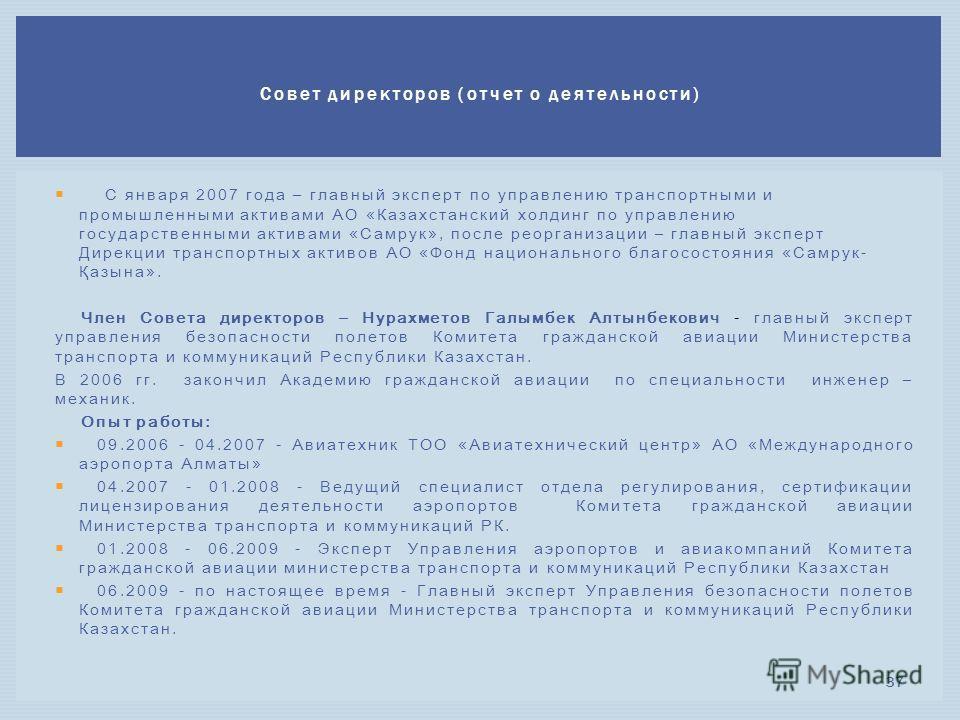 С января 2007 года – главный эксперт по управлению транспортными и промышленными активами АО «Казахстанский холдинг по управлению государственными активами «Самрук», после реорганизации – главный эксперт Дирекции транспортных активов АО «Фонд национа