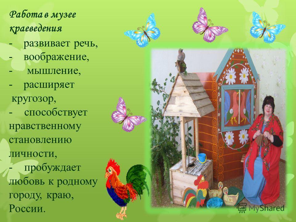 Работа в музее краеведения -развивает речь, -воображение, - мышление, -расширяет кругозор, - способствует нравственному становлению личности, - пробуждает любовь к родному городу, краю, России.
