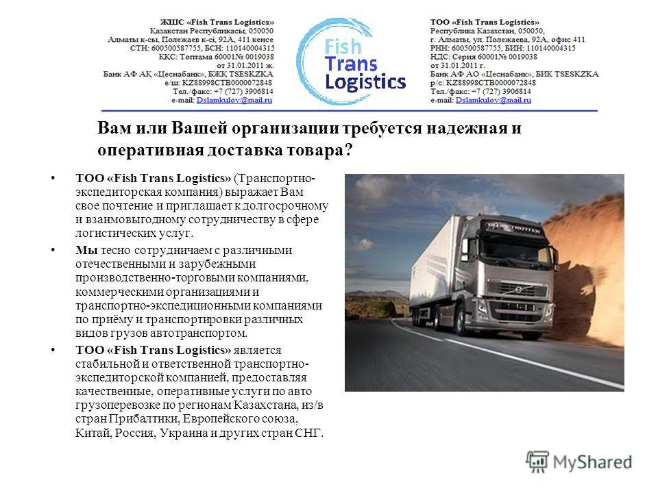 Вам или Вашей организации требуется надежная и оперативная доставка товара? ТОО «Fish Trans Logistics» (Транспортно- экспедиторская компания) выражает Вам свое почтение и приглашает к долгосрочному и взаимовыгодному сотрудничеству в сфере логистическ