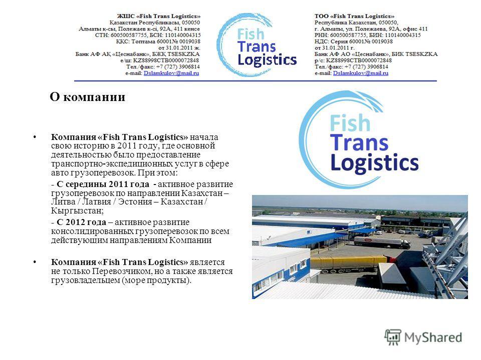 Компания «Fish Trans Logistics» начала свою историю в 2011 году, где основной деятельностью было предоставление транспортно-экспедиционных услуг в сфере авто грузоперевозок. При этом: - С середины 2011 года - активное развитие грузоперевозок по напра