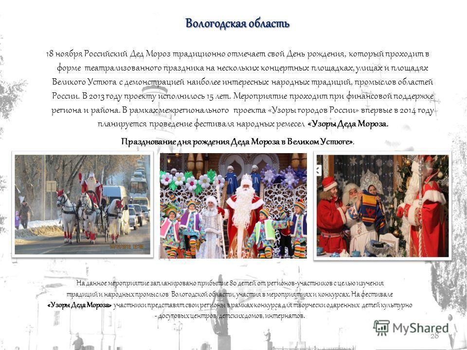 28 Вологодская область 18 ноября Российский Дед Мороз традиционно отмечает свой День рождения, который проходит в форме театрализованного праздника на нескольких концертных площадках, улицах и площадях Великого Устюга с демонстрацией наиболее интерес