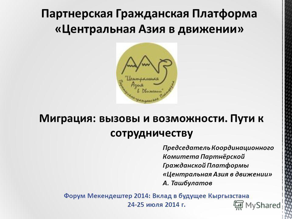 Партнерская Гражданская Платформа «Центральная Азия в движении» Миграция: вызовы и возможности. Пути к сотрудничеству Председатель Координационного Комитета Партнёрской Гражданской Платформы «Центральная Азия в движении» А. Ташбулатов Форум Мекендешт