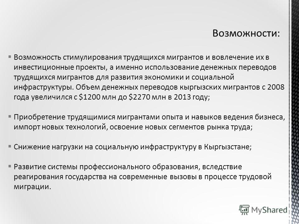 Возможность стимулирования трудящихся мигрантов и вовлечение их в инвестиционные проекты, а именно использование денежных переводов трудящихся мигрантов для развития экономики и социальной инфраструктуры. Объем денежных переводов кыргызских мигрантов