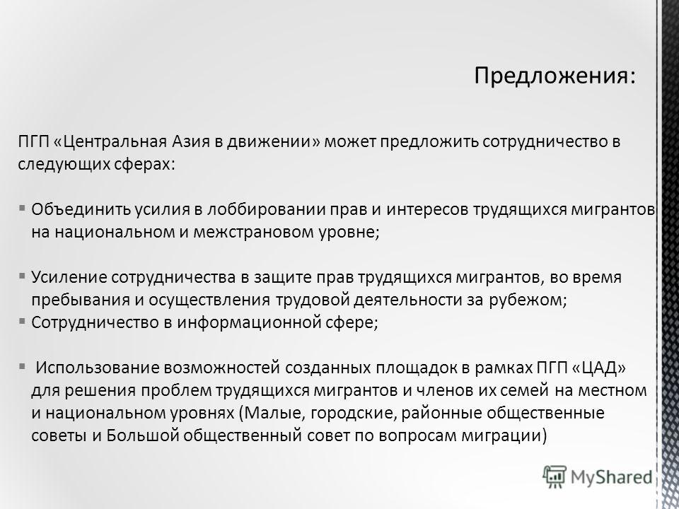 ПГП «Центральная Азия в движении» может предложить сотрудничество в следующих сферах: Объединить усилия в лоббировании прав и интересов трудящихся мигрантов на национальном и межстрановом уровне; Усиление сотрудничества в защите прав трудящихся мигра