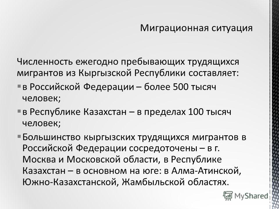 Численность ежегодно пребывающих трудящихся мигрантов из Кыргызской Республики составляет: в Российской Федерации – более 500 тысяч человек; в Республике Казахстан – в пределах 100 тысяч человек; Большинство кыргызских трудящихся мигрантов в Российск