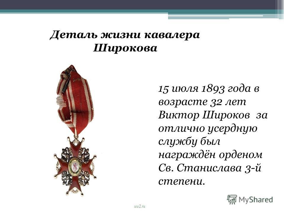 Деталь жизни кавалера Широкова 15 июля 1893 года в возрасте 32 лет Виктор Широков за отлично усердную службу был награждён орденом Св. Станислава 3-й степени.