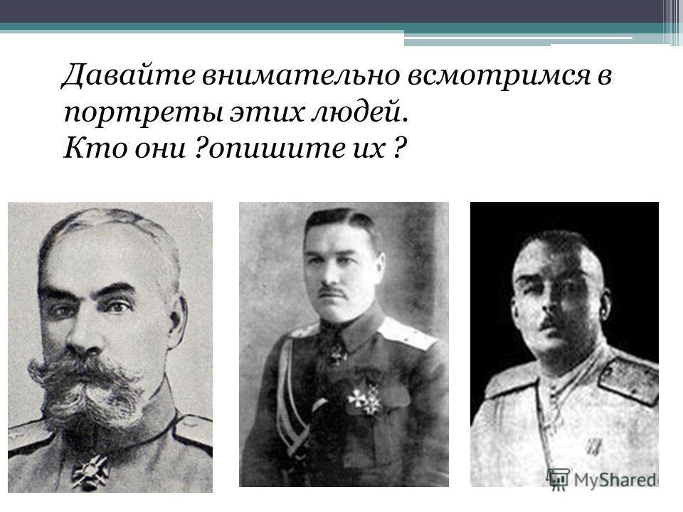 Давайте внимательно всмотримся в портреты этих людей. Кто они ?опишите их ?