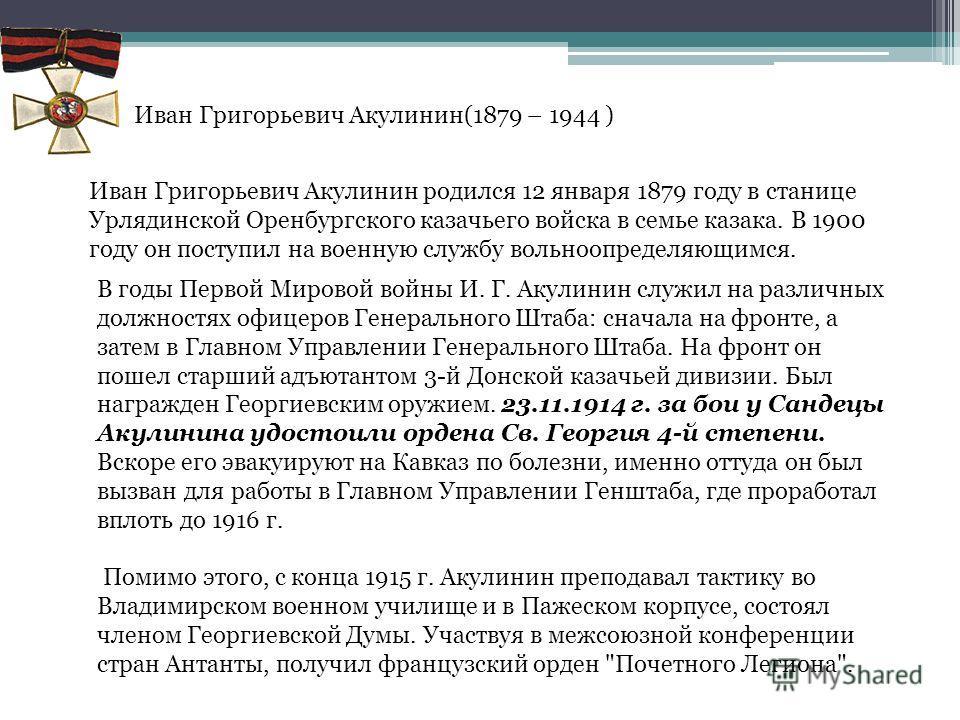 Иван Григорьевич Акулинин(1879 – 1944 ) Иван Григорьевич Акулинин родился 12 января 1879 году в станице Урлядинской Оренбургского казачьего войска в семье казака. В 1900 году он поступил на военную службу вольноопределяющимся. В годы Первой Мировой в