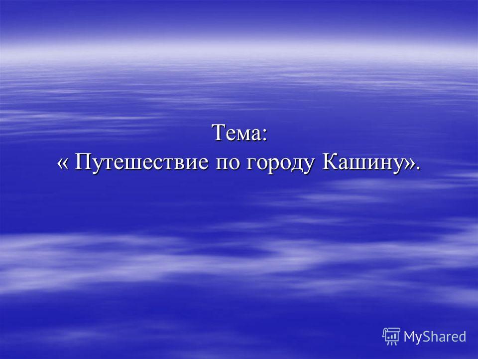 Тема: « Путешествие по городу Кашину».