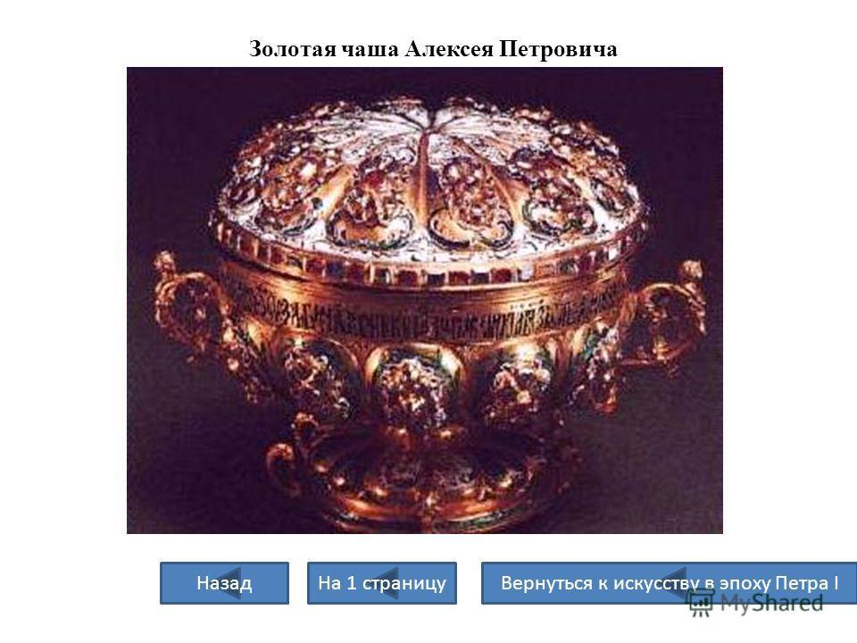Золотая чаша Алексея Петровича Назад На 1 страницу Вернуться к искусству в эпоху Петра I