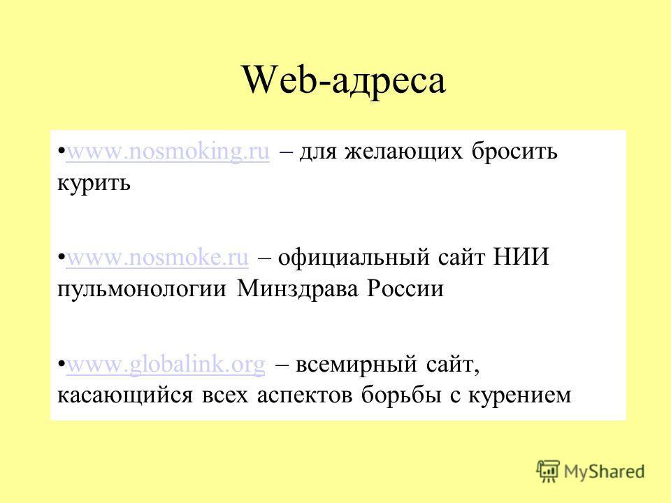 Web-адреса www.nosmoking.ru – для желающих бросить куритьwww.nosmoking.ru www.nosmoke.ru – официальный сайт НИИ пульмонологии Минздрава Россииwww.nosmoke.ru www.globalink.org – всемирный сайт, касающийся всех аспектов борьбы с курениемwww.globalink.o