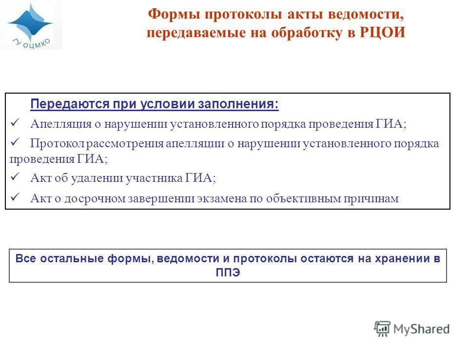 Передаются при условии заполнения: Апелляция о нарушении установленного порядка проведения ГИА; Протокол рассмотрения апелляции о нарушении установленного порядка проведения ГИА; Акт об удалении участника ГИА; Акт о досрочном завершении экзамена по о