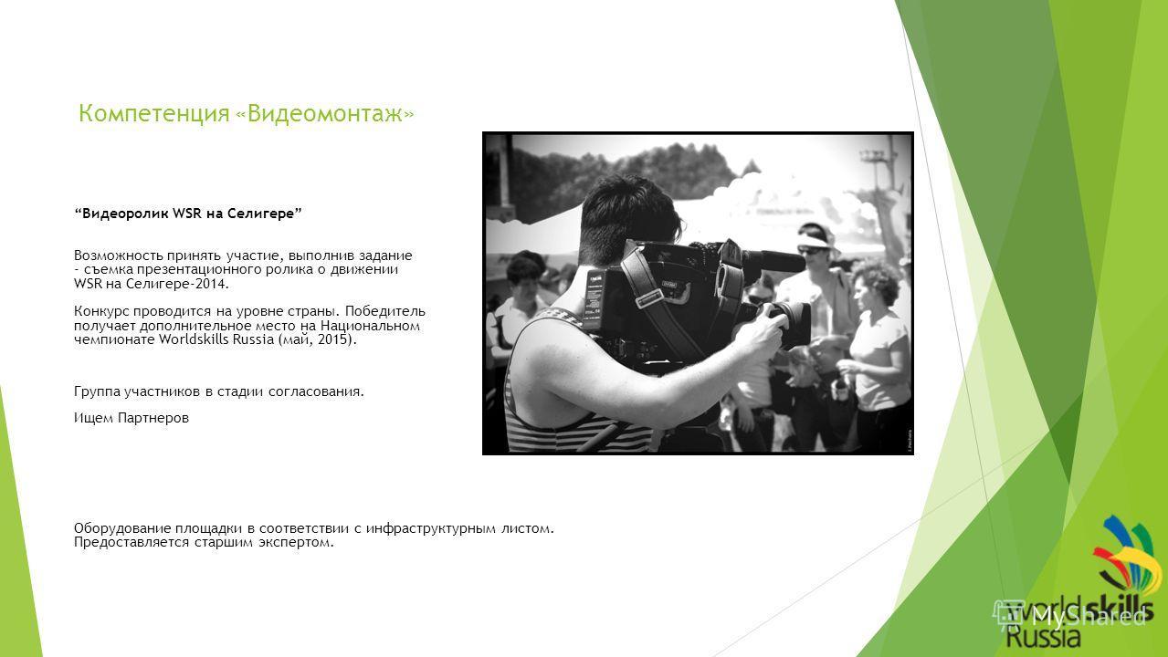 Компетенция «Видеомонтаж» Видеоролик WSR на Селигере Возможность принять участие, выполнив задание - съемка презентационного ролика о движении WSR на Селигере-2014. Конкурс проводится на уровне страны. Победитель получает дополнительное место на Наци