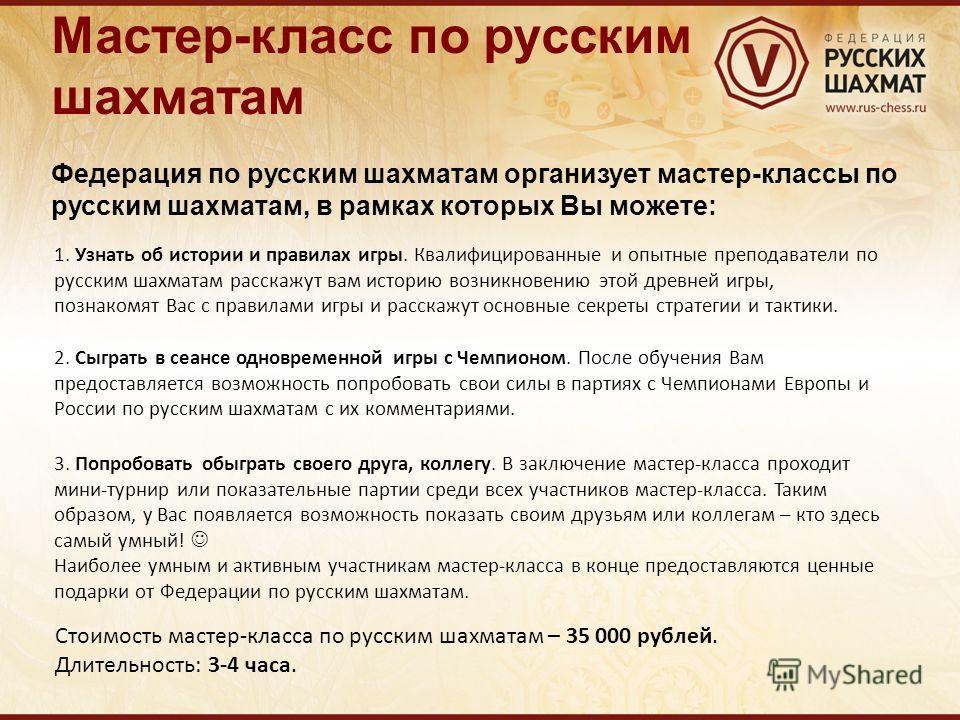 Мастер-класс по русским шахматам Федерация по русским шахматам организует мастер-классы по русским шахматам, в рамках которых Вы можете: 1. Узнать об истории и правилах игры. Квалифицированные и опытные преподаватели по русским шахматам расскажут вам