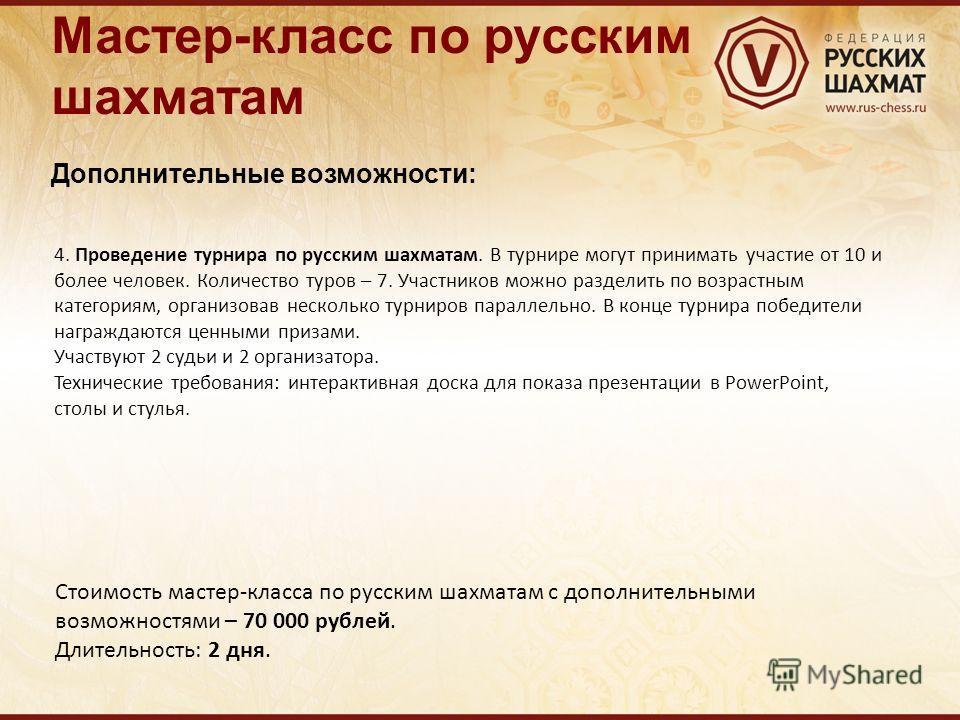 Мастер-класс по русским шахматам Дополнительные возможности: 4. Проведение турнира по русским шахматам. В турнире могут принимать участие от 10 и более человек. Количество туров – 7. Участников можно разделить по возрастным категориям, организовав не