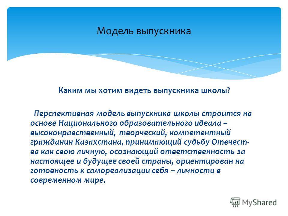Каким мы хотим видеть выпускника школы? Перспективная модель выпускника школы строится на основе Национального образовательного идеала – высоконравственный, творческий, компетентный гражданин Казахстана, принимающий судьбу Отечест- ва как свою личную