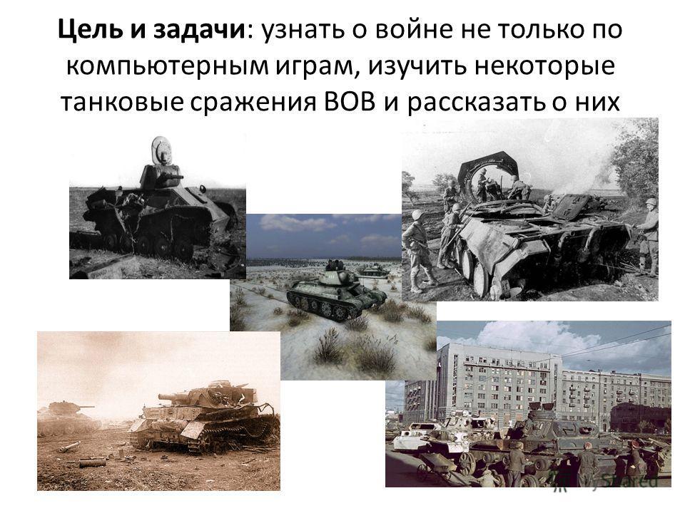 Цель и задачи: узнать о войне не только по компьютерным играм, изучить некоторые танковые сражения ВОВ и рассказать о них