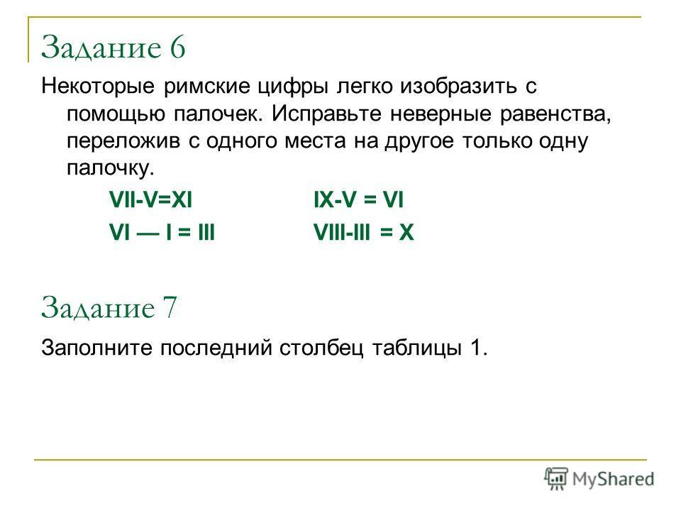 Задание 6 Некоторые римские цифры легко изобразить с помощью палочек. Исправьте неверные равенства, переложив с одного места на другое только одну палочку. VII-V=XI IX-V = VI VI I = III VIII-III = X Задание 7 Заполните последний столбец таблицы 1.