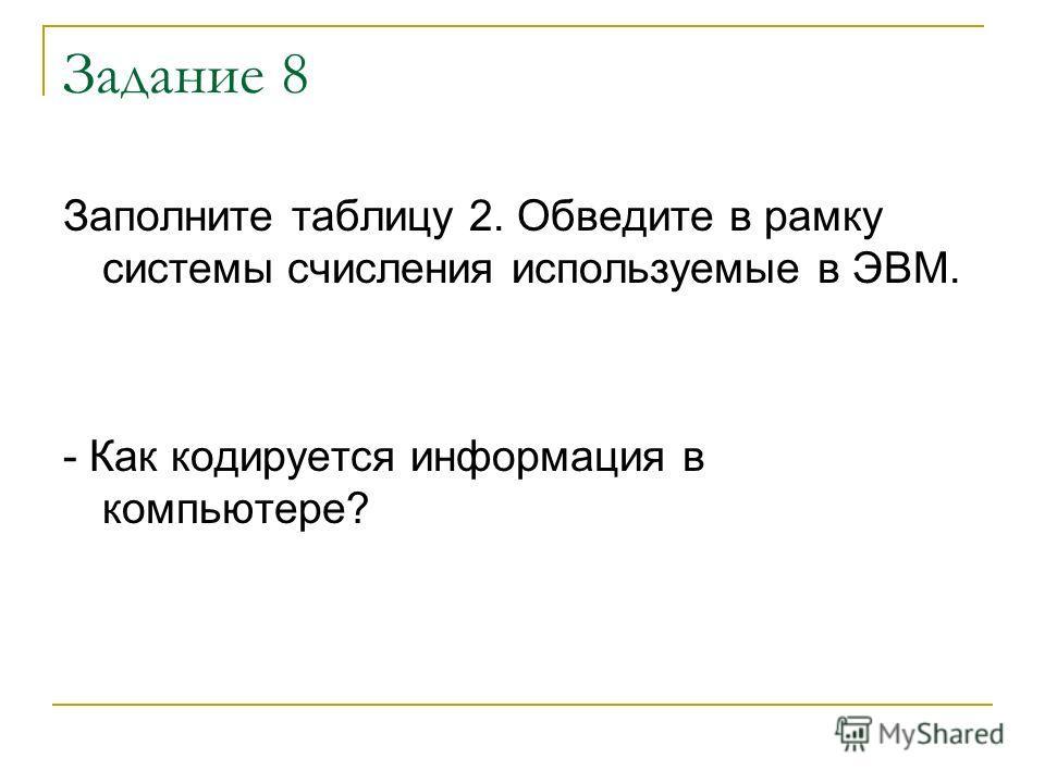 Задание 8 Заполните таблицу 2. Обведите в рамку системы счисления используемые в ЭВМ. - Как кодируется информация в компьютере?