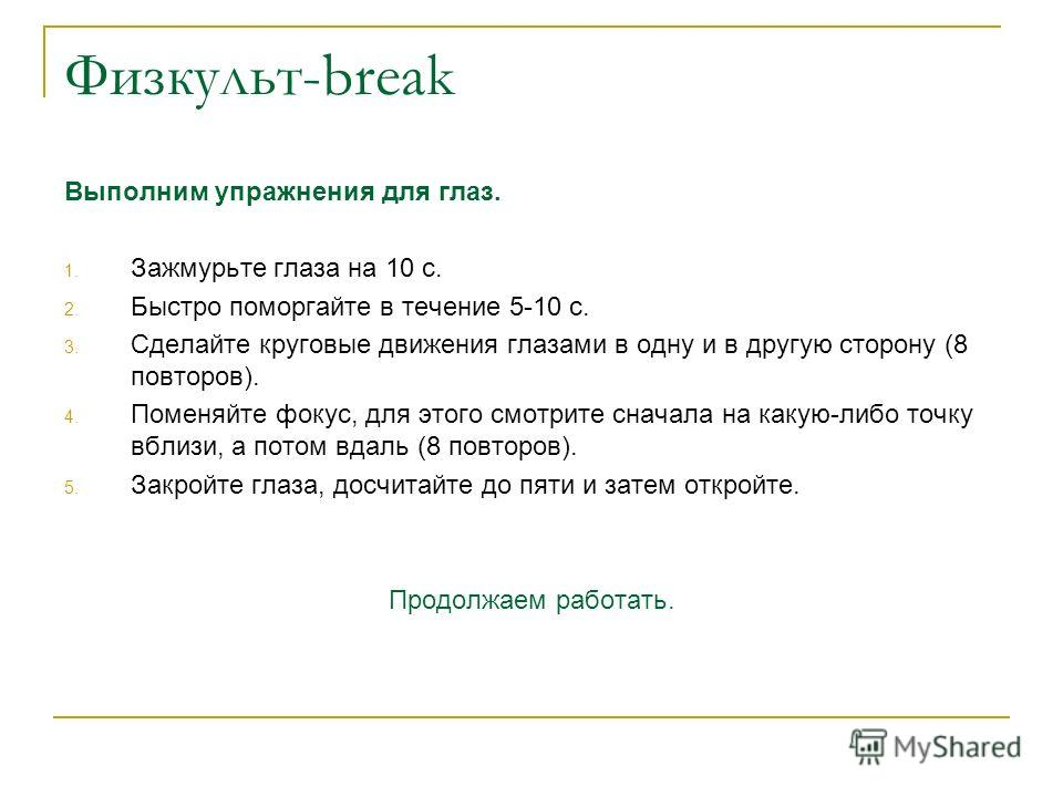 Физкульт-break Выполним упражнения для глаз. 1. Зажмурьте глаза на 10 с. 2. Быстро поморгайте в течение 5-10 с. 3. Сделайте круговые движения глазами в одну и в другую сторону (8 повторов). 4. Поменяйте фокус, для этого смотрите сначала на какую-либо