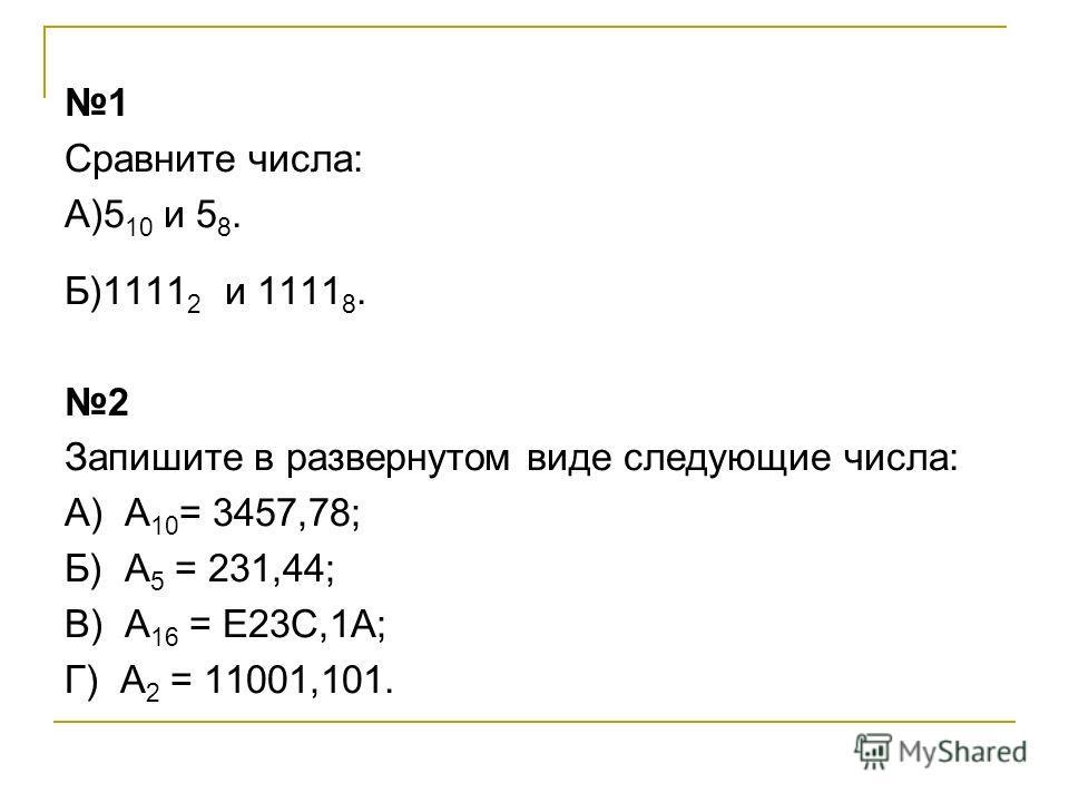 1 Сравните числа: А)5 10 и 5 8. Б)1111 2 и 1111 8. 2 Запишите в развернутом виде следующие числа: А) А 10 = 3457,78; Б) А 5 = 231,44; В) А 16 = Е23С,1А; Г) А 2 = 11001,101.