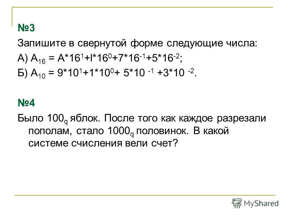 3 Запишите в свернутой форме следующие числа: А) А 16 = A*16 1 +l*16 0 +7*16 -1 +5*16 -2 ; Б) А 10 = 9*10 1 +1*10 0 + 5*10 -1 +3*10 -2. 4 Было 100 q яблок. После того как каждое разрезали пополам, стало 1000 q половинок. В какой системе счисления вел