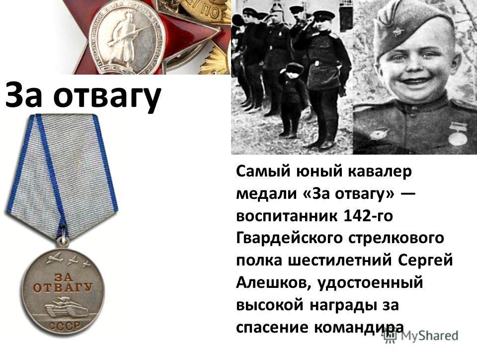 За отвагу Самый юный кавалер медали «За отвагу» воспитанник 142-го Гвардейского стрелкового полка шестилетний Сергей Алешков, удостоенный высокой награды за спасение командира