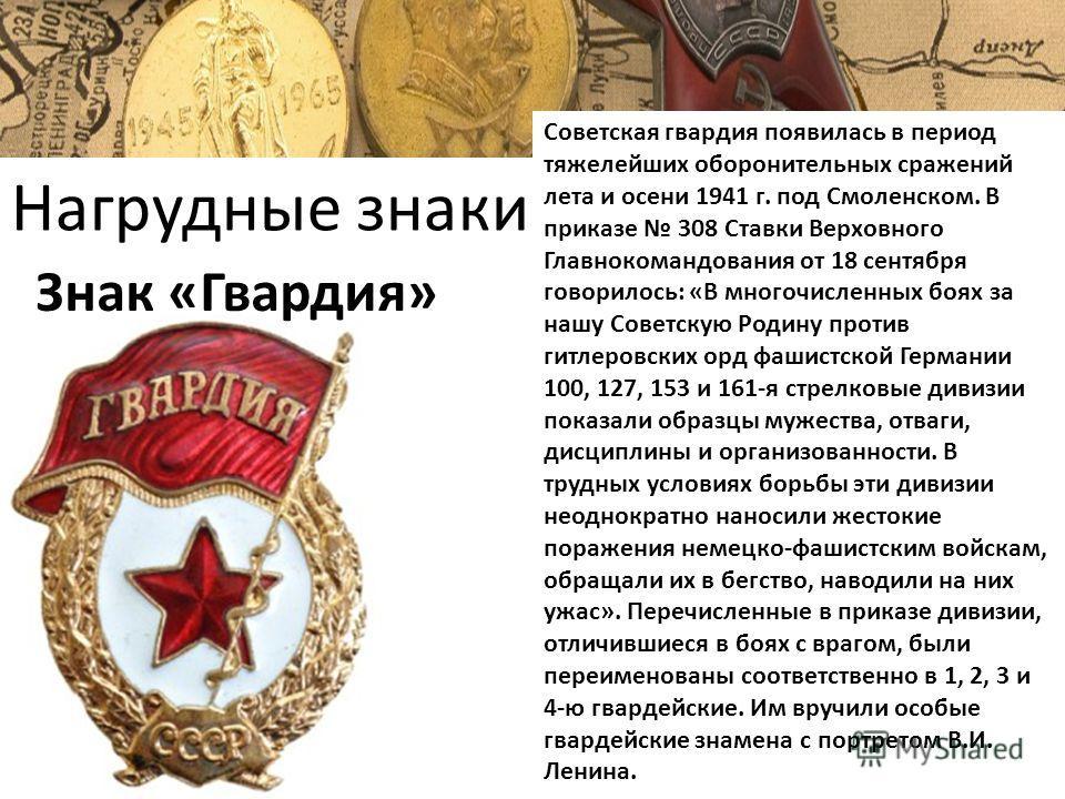 Нагрудные знаки Знак «Гвардия» Советская гвардия появилась в период тяжелейших оборонительных сражений лета и осени 1941 г. под Смоленском. В приказе 308 Ставки Верховного Главнокомандования от 18 сентября говорилось: «В многочисленных боях за нашу С