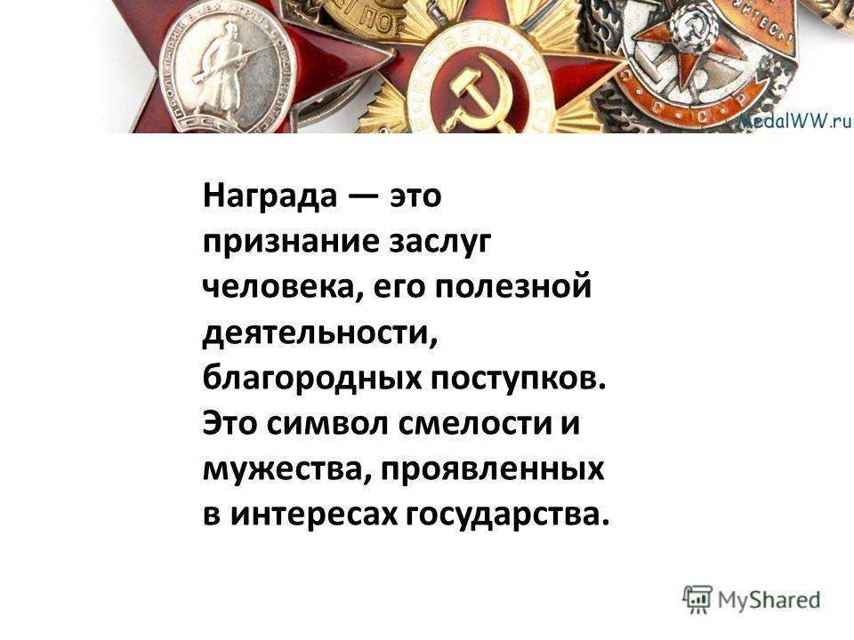 Награда это признание заслуг человека, его полезной деятельности, благородных поступков. Это символ смелости и мужества, проявленных в интересах государства.