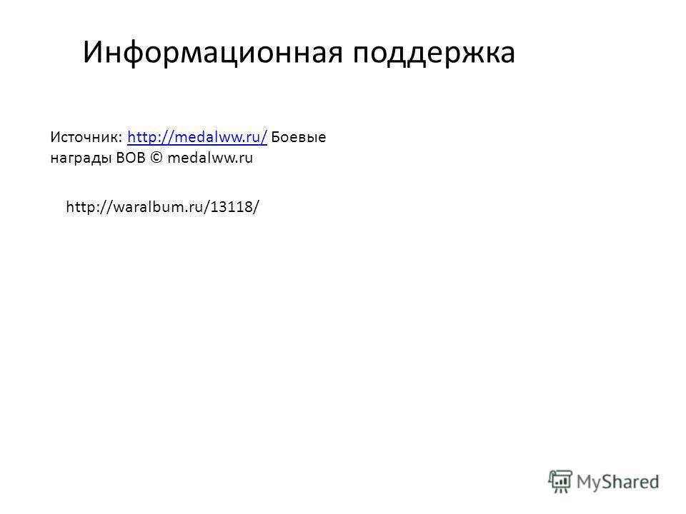 Информационная поддержка Источник: http://medalww.ru/ Боевые награды ВОВ © medalww.ruhttp://medalww.ru/ http://waralbum.ru/13118/