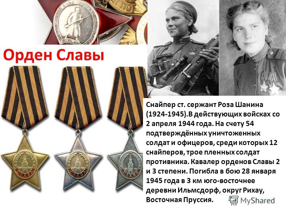 Орден Славы Снайпер ст. сержант Роза Шанина (1924-1945).В действующих войсках со 2 апреля 1944 года. На счету 54 подтверждённых уничтоженных солдат и офицеров, среди которых 12 снайперов, трое пленных солдат противника. Кавалер орденов Славы 2 и 3 ст