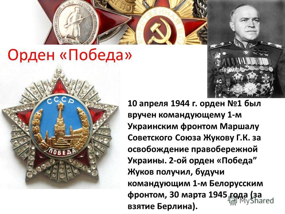 Орден «Победа» 10 апреля 1944 г. орден 1 был вручен командующему 1-м Украинским фронтом Маршалу Советского Союза Жукову Г.К. за освобождение правобережной Украины. 2-ой орден «Победа Жуков получил, будучи командующим 1-м Белорусским фронтом, 30 марта