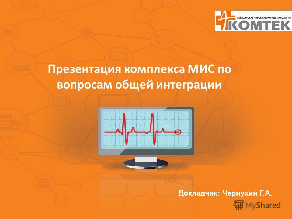 Презентация комплекса МИС по вопросам общей интеграции Докладчик: Чернухин Г.А.