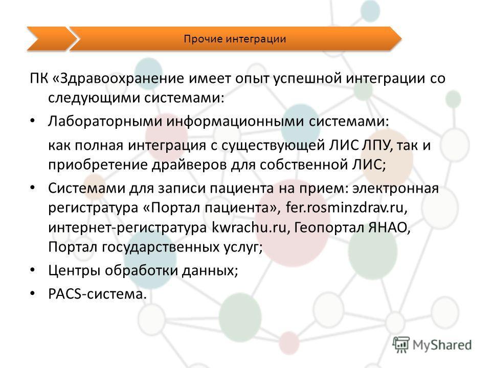 Прочие интеграции ПК «Здравоохранение имеет опыт успешной интеграции со следующими системами: Лабораторными информационными системами: как полная интеграция с существующей ЛИС ЛПУ, так и приобретение драйверов для собственной ЛИС; Системами для запис