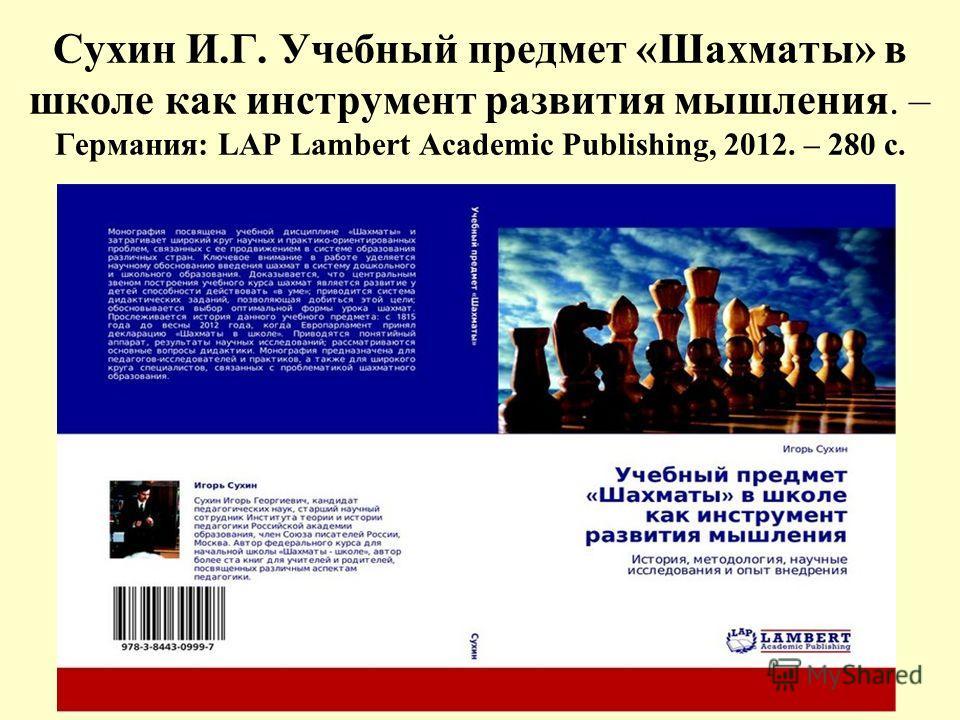 Сухин И.Г. Учебный предмет «Шахматы» в школе как инструмент развития мышления. – Германия: LAP Lambert Academic Publishing, 2012. – 280 с.