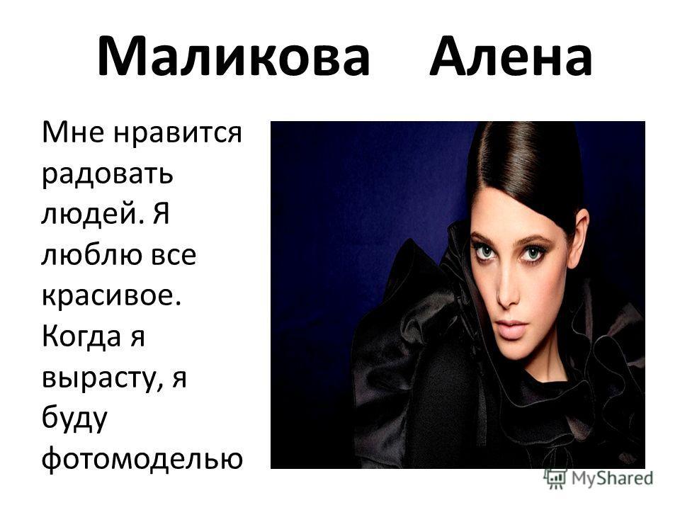 Маликова Алена Мне нравится радовать людей. Я люблю все красивое. Когда я вырасту, я буду фотомоделью
