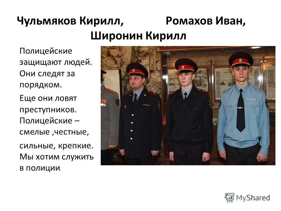 Чульмяков Кирилл, Ромахов Иван, Широнин Кирилл Полицейские защищают людей. Они следят за порядком. Еще они ловят преступников. Полицейские – смелые,честные, сильные, крепкие. Мы хотим служить в полиции.