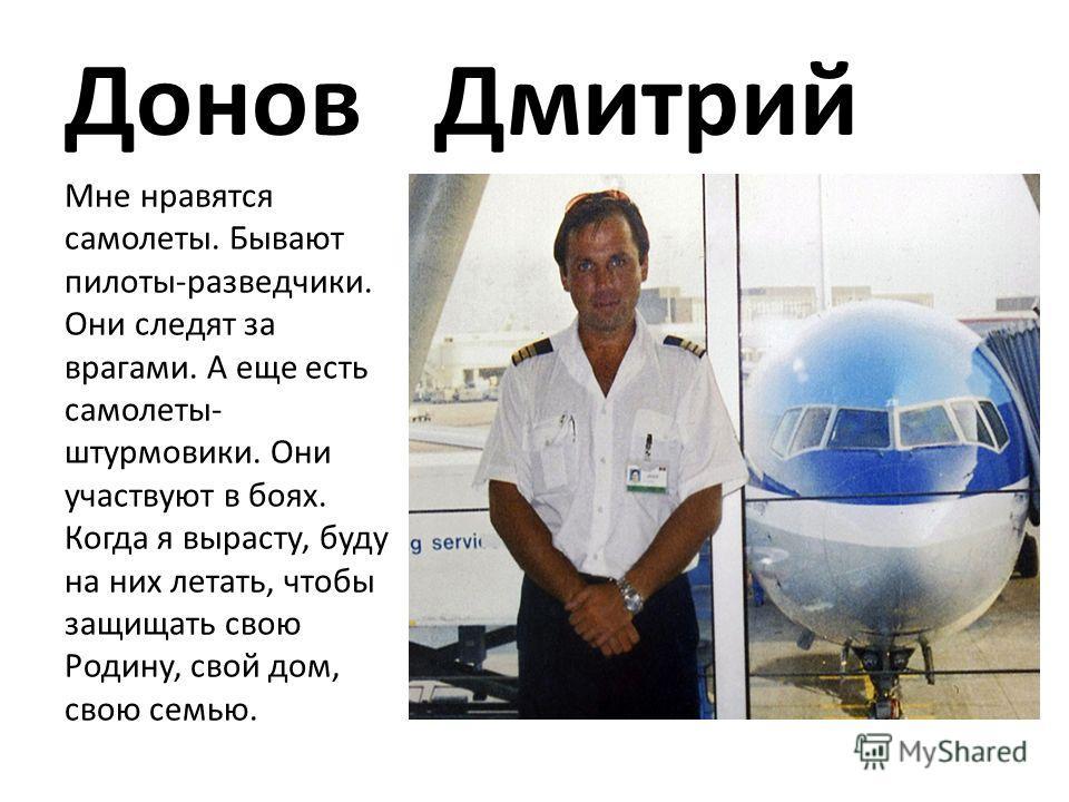 Донов Дмитрий Мне нравятся самолеты. Бывают пилоты-разведчики. Они следят за врагами. А еще есть самолеты- штурмовики. Они участвуют в боях. Когда я вырасту, буду на них летать, чтобы защищать свою Родину, свой дом, свою семью.