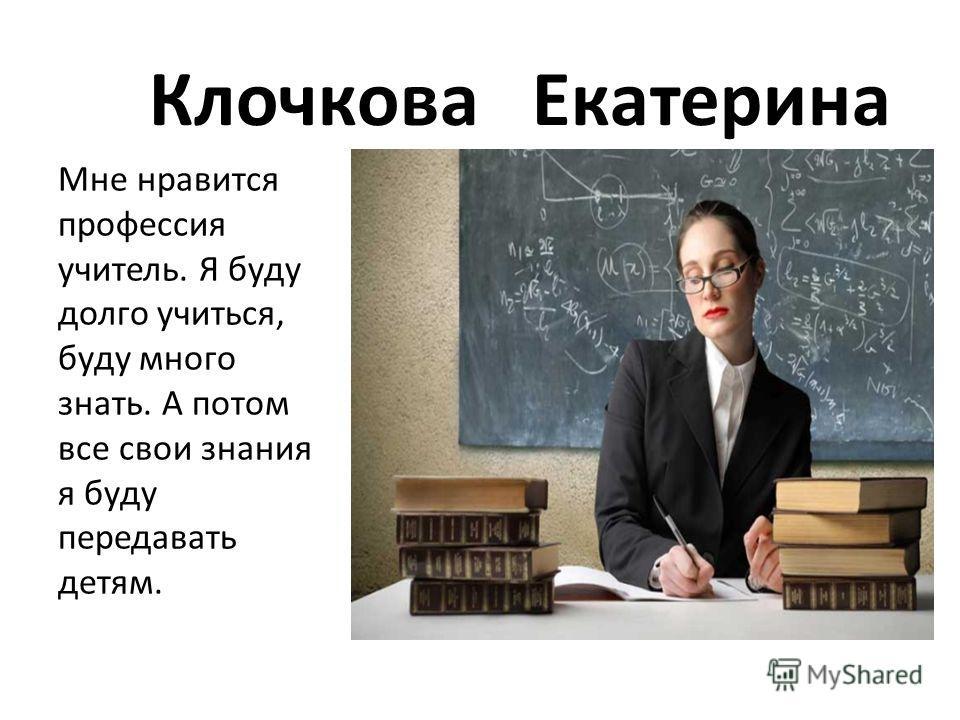Клочкова Екатерина Мне нравится профессия учитель. Я буду долго учиться, буду много знать. А потом все свои знания я буду передавать детям.