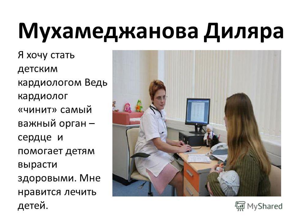 Мухамеджанова Диляра Я хочу стать детским кардиологом Ведь кардиолог «чинит» самый важный орган – сердце и помогает детям вырасти здоровыми. Мне нравится лечить детей.
